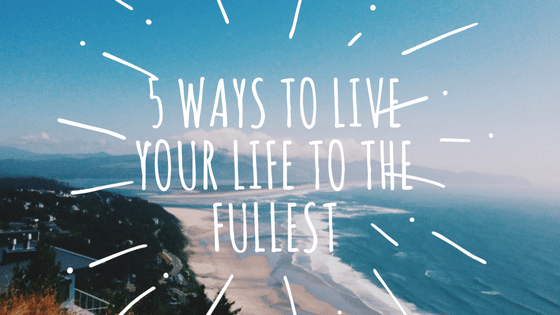 5 ways to live life to the fullest