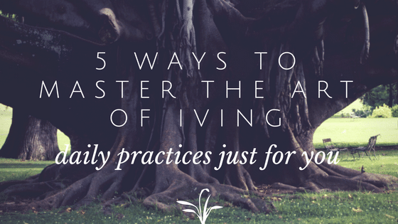 5 ways to master the art of living: Daily practices that can get you going
